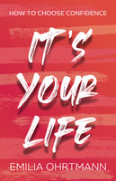 It's Your Life: How to Choose Confidence - Emilia Ohrtmann