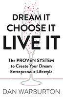 Dream It Choose It Live It: The PROVEN SYSTEM to Create Your Dream Entrepreneur Lifestyle - Dan Warburton