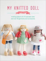 My Knitted Doll: Knitting Patterns for 12 Adorable Dolls and Over 50 Garments and Accessories - Louise Crowther