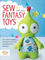 Sew Fantasy Toys: Easy Sewing Patterns for Magical Creatures from Dragons to Mermaids - Melanie McNeice