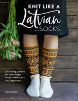 Knit Like a Latvian: Socks (50 Knitting Patterns for Knee-Length Socks, Ankle Socks and Legwarmers) - Ieva Ozolina