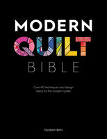 Modern Quilt Bible: Over 100 Techniques and Design Ideas for the Modern Quilter - Elizabeth Betts