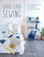 Wabi-Sabi Sewing: 20 Sewing Patterns for Perfectly Imperfect Projects - Karen Lewis