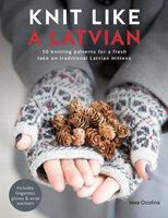 Knit Like a Latvian: 50 Knitting Patterns for a Fresh Take on Traditional Latvian Mittens - Ieva Ozolina