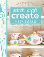 101 Ways to Stitch, Craft, Create Vintage: Quick & Easy Projects to Make for Your Vintage Lifestyle - The Editors of David & Charles