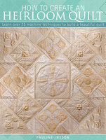 How to Create an Heirloom Quilt: Learn Over 35 Machine Techniques to Build a Beautiful Quilt - Pauline Ineson