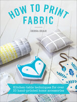 How to Print Fabric: Kitchen-Table Techniques for Over 20 Hand-Printed Home Accessories - Zeena Shah