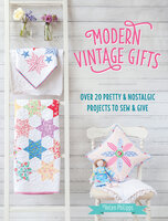 Modern Vintage Gifts: Over 20 Pretty & Nostalgic Projects to Sew & Give