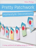 Pretty Patchwork Homestyle Decorations: 4 Sewing, Patchwork and Appliqué Designs for the Home - Helen Philipps