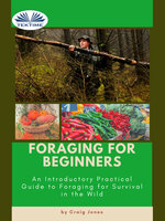 Foraging For Beginners: A Practical Guide To Foraging For Survival In The Wild - Craig Jones