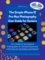 The Simple IPhone 12 Pro Max Photography User Guide For Seniors: Your Guide For Smartphone Photography For Taking Pictures Like A Pro Even For The Elderly And Retire - Wendy Hills
