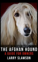 The Afghan Hound: A Guide for Owners - Larry Slawson