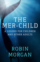 The Mer-Child -A Legend for Children and Other Adults - Robin Morgan