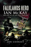 Falklands Hero: Ian McKay–The last VC of the 20th Century - Jon Cooksey