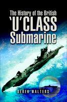 The History of the British 'U' Class Submarine - Derek Walters