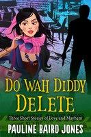 Do Wah Diddy Delete: Three Short Stories of Love and Mayhem - Pauline Baird Jones