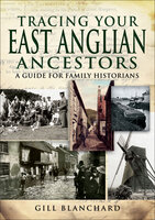Tracing Your East Anglian Ancestors: A Guide For Family Historians - Gill Blanchard