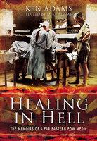 Healing in Hell: The Memoirs of a Far Eastern POW Medic - Ken Adams