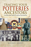 Tracing Your Potteries Ancestors: A Guide for Family & Local Historians - Michael Sharpe