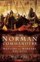 The Norman Commanders: Masters of Warfare, 911–1135 - Paul Hill
