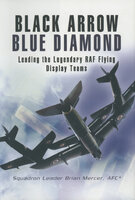 Black Arrow Blue Diamond: Leading the Legendary RAF Flying Display Teams - Brian Mercer