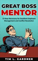 Great Boss Mentor: 13 Keys Necessary for Excellent Employee Management and Conflict Resolution - Tim L. Gardner