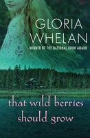 That Wild Berries Should Grow - Gloria Whelan