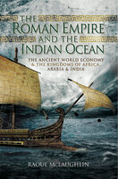 The Roman Empire and the Indian Ocean: The Ancient World Economy & the Kingdoms of Africa, Arabia & India - Raoul McLaughlin