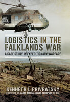 Logistics in the Falklands War: A Case Study in Expeditionary Warfare - Kenneth L. Privratsky
