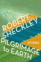 Pilgrimage to Earth: Stories - Robert Sheckley