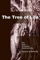 The Tree of Life: The Form of Human Consciousness - Stephen B. Machnik