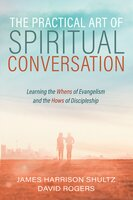 The Practical Art of Spiritual Conversation: Learning the Whens of Evangelism and the Hows of Discipleship - David Rogers, James Harrison Shultz