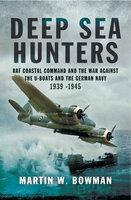 Deep Sea Hunters: RAF Coastal Command and the War Against the U-Boats and the German Navy 1939–1945 - Martin W. Bowman