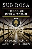 Sub Rosa: The O. S. S. and American Espionage - Stewart Alsop, Thomas Braden