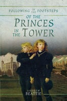 Following in the Footsteps of the Princes in the Tower - Andrew Beattie