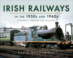Irish Railways in the 1950s and 1960s: A Journey Through Two Decades - Kevin McCormack