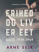 Frihed og liv er eet. Digte 1939-1949 - Arne Sejr