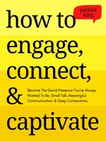 How to Engage, Connect, & Captivate: Become the Social Presence You've Always Wanted To Be. Small Talk, Meaningful Communication, & Deep Connections - Patrick King