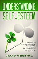Understanding Self-Esteem: Secrets to Overcoming Low self-esteem, Boosting Self-confidence and Self-Love - Alan D. Weber