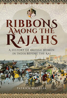 Ribbons Among the Rajahs: A History of British Women in India Before the Raj - Patrick Wheeler