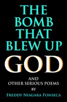 The Bomb That Blew Up God: And Other Serious Poems - Freddy Niagara Fonseca