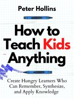 How to Teach Kids Anything: Create Hungry Learners Who Can Remember, Synthesize, and Apply Knowledge - Peter Hollins
