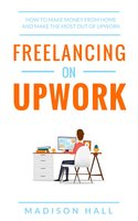 Freelancing on Upwork: How to make money from home and make the most out of Upwork - Madison Hall