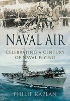 Naval Air: Celebrating a Century of Naval Flying - Philip Kaplan