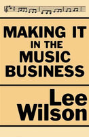 Making It in the Music Business - The Business and Legal Guide for Songwriters and Performers - Lee Wilson