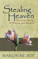 Stealing Heaven - The Love Story of Heloise and Abelard - Marion Meade