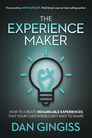 The Experience Maker: How to Create Remarkable Experiences That Your Customers Can't Wait to Share - Dan Gingiss