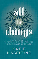 All the Things: A 30 Day Guide to Experiencing God's Presence in the Prayer of Examen - Katie Haseltine