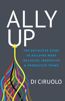 Ally Up: The Definitive Guide to Building More Inclusive, Innovative, and Productive Teams - Di Ciruolo