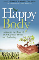 The Happy Body: Getting to the Root of Your Fitness, Health and Productivity - Jonathan Wong